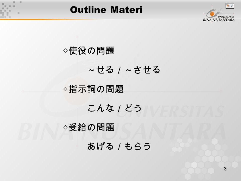 3 Outline Materi ◇使役の問題 ~せる/~させる ◇指示詞の問題 こんな/どう ◇受給の問題 あげる/もらう