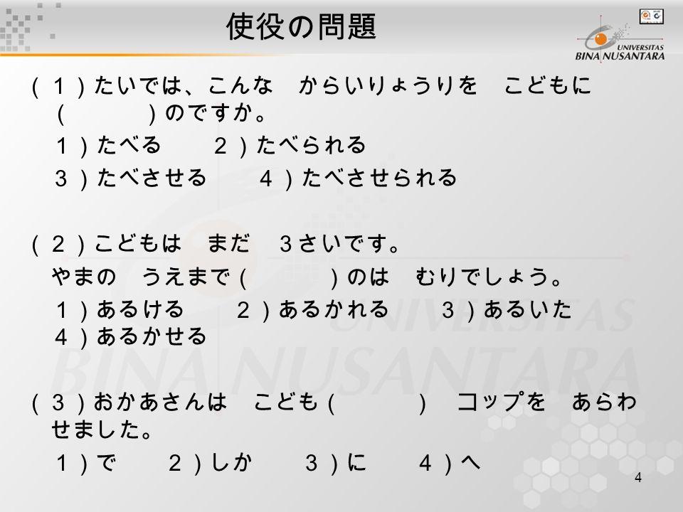 5 使役の問題 (4)私は いつも 1 時間ぐらい 子どもを 外で ( )。 1)あそばせる 2)あそべる 3)あそばされる 4)あそばれる (5)あかちゃんが おなかのなかに いるときから いいおんがくを ( )。 1)きかれました 2)きけました 3)きこえました 4)きかせました (6)せんせいは びょうきの せいと( ) いえに かえらせました。 1)に 2)を 3)へ 4)は