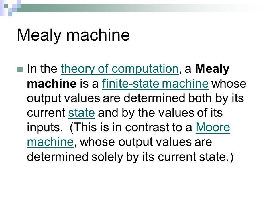 Mealy machine In the theory of computation, a Mealy machine is a finite-state machine whose output values are determined both by its current state and by the values of its inputs.
