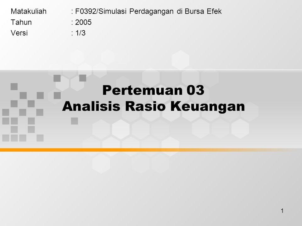 1 Pertemuan 03 Analisis Rasio Keuangan Matakuliah: F0392/Simulasi Perdagangan di Bursa Efek Tahun: 2005 Versi: 1/3