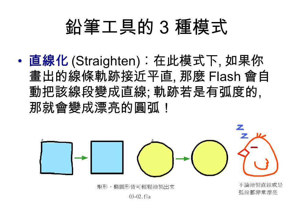 鉛筆工具的 3 種模式 直線化 (Straighten) ︰在此模式下, 如果你 畫出的線條軌跡接近平直, 那麼 Flash 會自 動把該線段變成直線 ; 軌跡若是有弧度的, 那就會變成漂亮的圓弧!