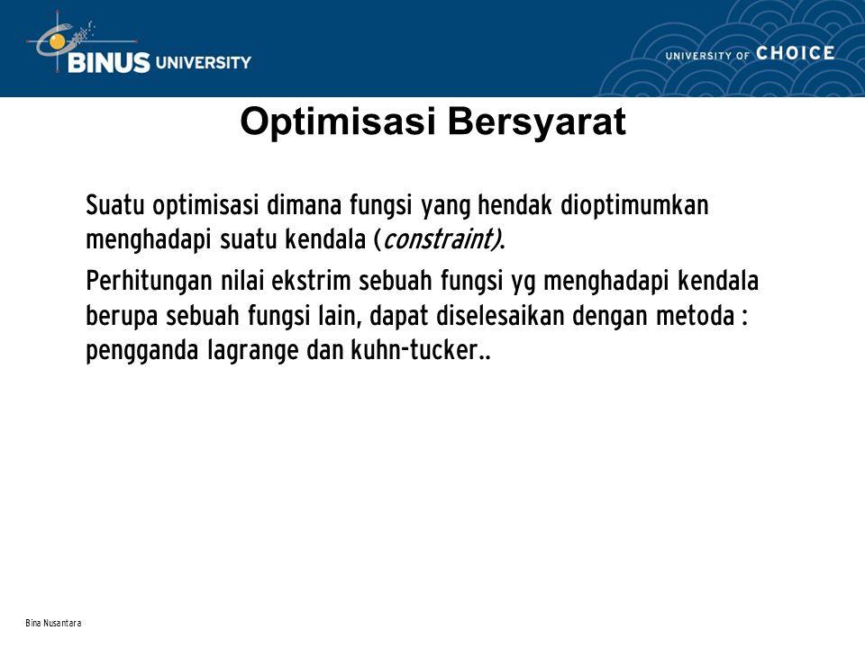 Bina Nusantara Optimisasi Bersyarat Suatu optimisasi dimana fungsi yang hendak dioptimumkan menghadapi suatu kendala (constraint). Perhitungan nilai e