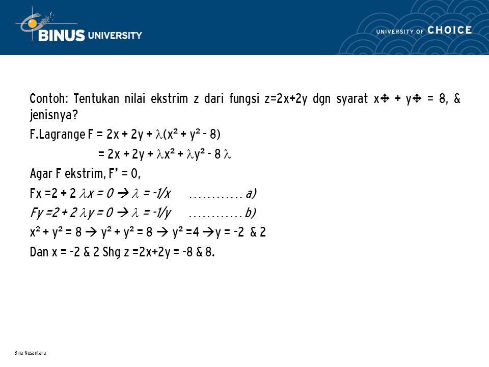 Bina Nusantara Contoh: Tentukan nilai ekstrim z dari fungsi z=2x+2y dgn syarat x² + y² = 8, & jenisnya? F.Lagrange F = 2x + 2y + (x ² + y ² - 8) = 2x