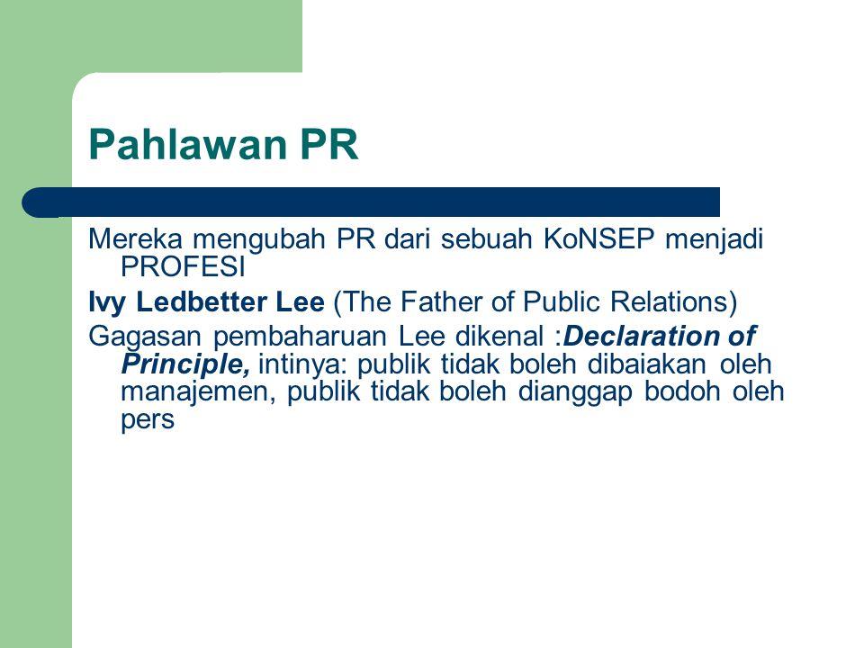 Pahlawan PR Mereka mengubah PR dari sebuah KoNSEP menjadi PROFESI Ivy Ledbetter Lee (The Father of Public Relations) Gagasan pembaharuan Lee dikenal :