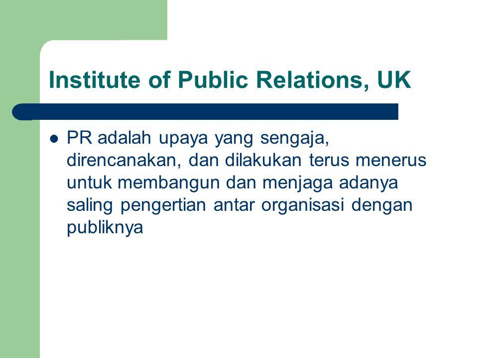 Institute of Public Relations, UK PR adalah upaya yang sengaja, direncanakan, dan dilakukan terus menerus untuk membangun dan menjaga adanya saling pe
