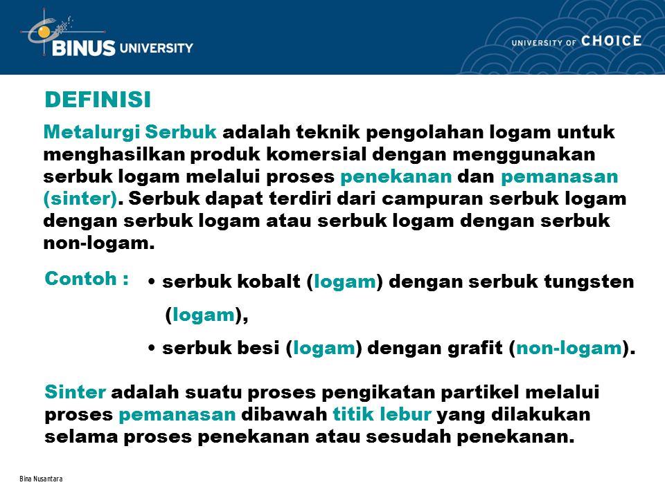 Bina Nusantara DEFINISI Metalurgi Serbuk adalah teknik pengolahan logam untuk menghasilkan produk komersial dengan menggunakan serbuk logam melalui pr