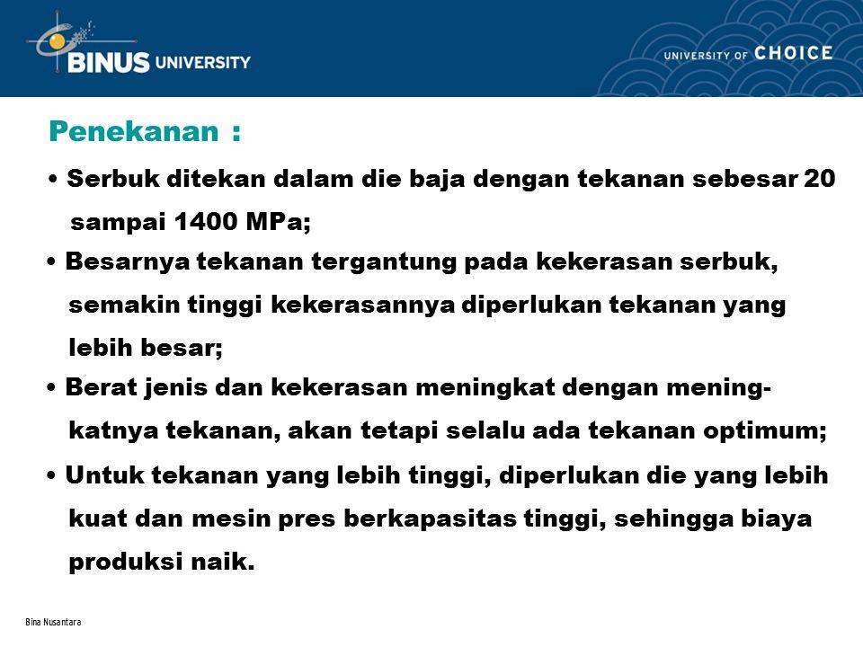 Bina Nusantara Penekanan : Serbuk ditekan dalam die baja dengan tekanan sebesar 20 sampai 1400 MPa; Besarnya tekanan tergantung pada kekerasan serbuk,