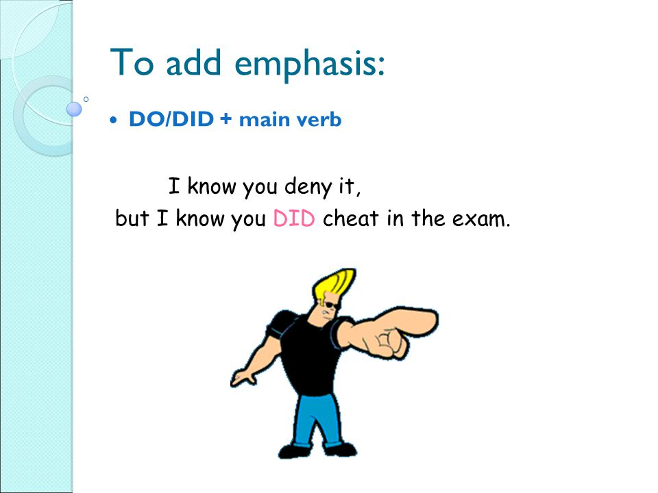 To add emphasis: DO/DID + main verb I know you deny it, but I know you DID cheat in the exam.