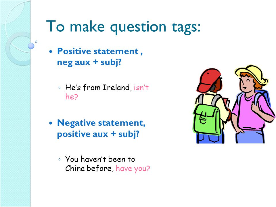 To make question tags: Positive statement, neg aux + subj.