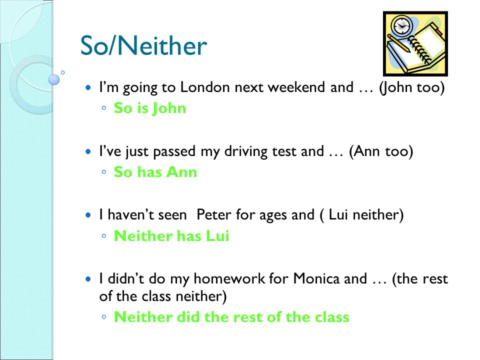 So/Neither I'm going to London next weekend and … (John too) ◦ So is John I've just passed my driving test and … (Ann too) ◦ So has Ann I haven't seen Peter for ages and ( Lui neither) ◦ Neither has Lui I didn't do my homework for Monica and … (the rest of the class neither) ◦ Neither did the rest of the class