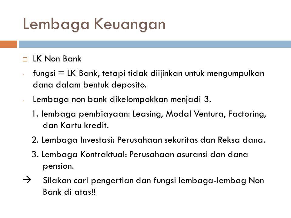 Lembaga Keuangan  LK Non Bank - fungsi = LK Bank, tetapi tidak diijinkan untuk mengumpulkan dana dalam bentuk deposito. - Lembaga non bank dikelompok