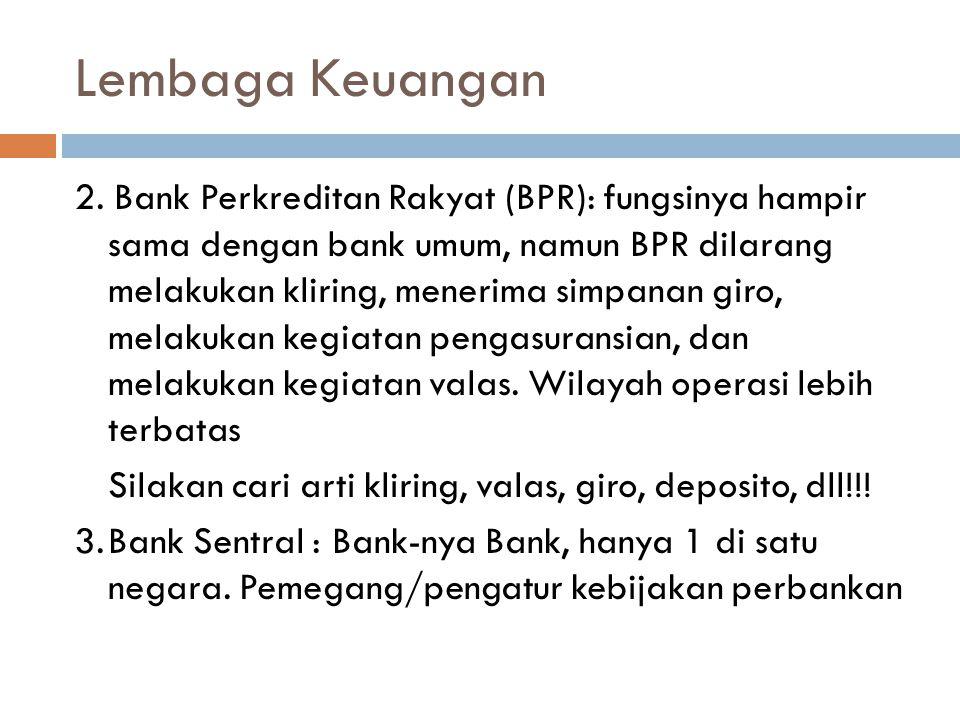 Lembaga Keuangan 2. Bank Perkreditan Rakyat (BPR): fungsinya hampir sama dengan bank umum, namun BPR dilarang melakukan kliring, menerima simpanan gir