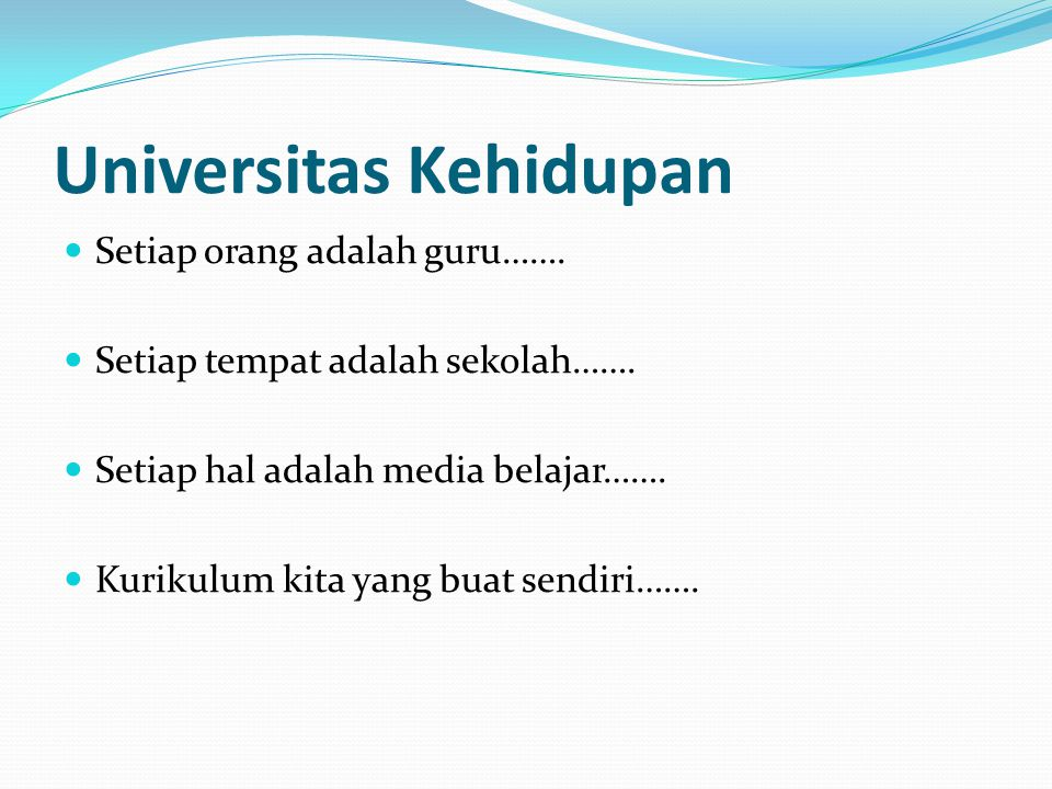 Universitas Kehidupan Setiap orang adalah guru……. Setiap tempat adalah sekolah……. Setiap hal adalah media belajar……. Kurikulum kita yang buat sendiri…