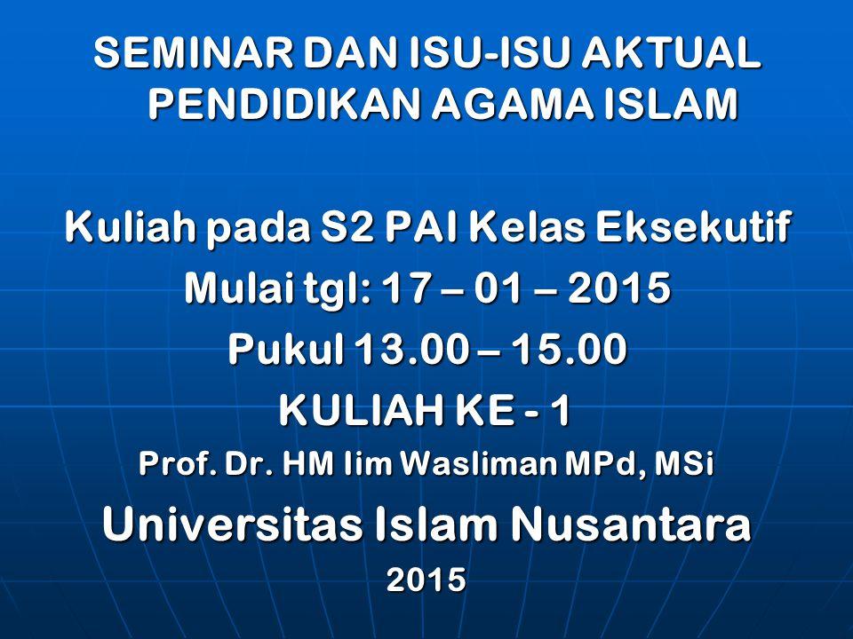 SEMINAR DAN ISU-ISU AKTUAL PENDIDIKAN AGAMA ISLAM Kuliah pada S2 PAI Kelas Eksekutif Mulai tgl: 17 – 01 – 2015 Pukul 13.00 – 15.00 KULIAH KE - 1 Prof.