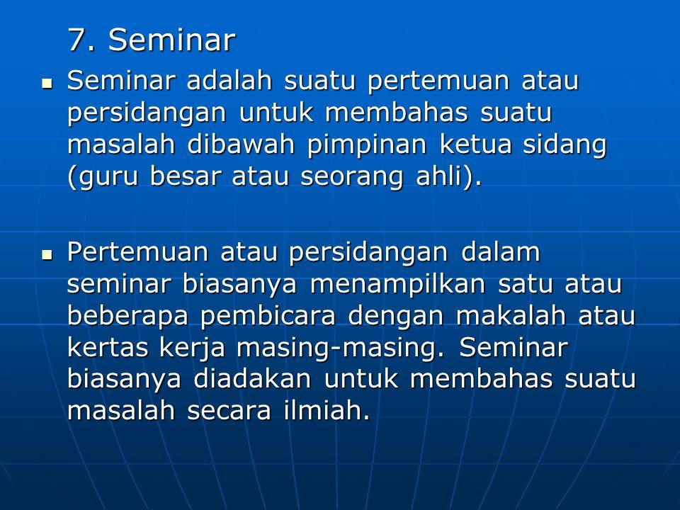 7. Seminar Seminar adalah suatu pertemuan atau persidangan untuk membahas suatu masalah dibawah pimpinan ketua sidang (guru besar atau seorang ahli).