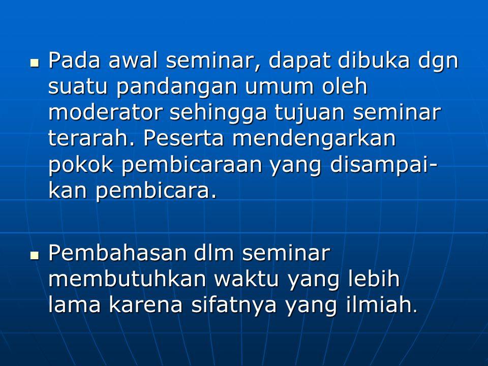 Pada awal seminar, dapat dibuka dgn suatu pandangan umum oleh moderator sehingga tujuan seminar terarah. Peserta mendengarkan pokok pembicaraan yang d