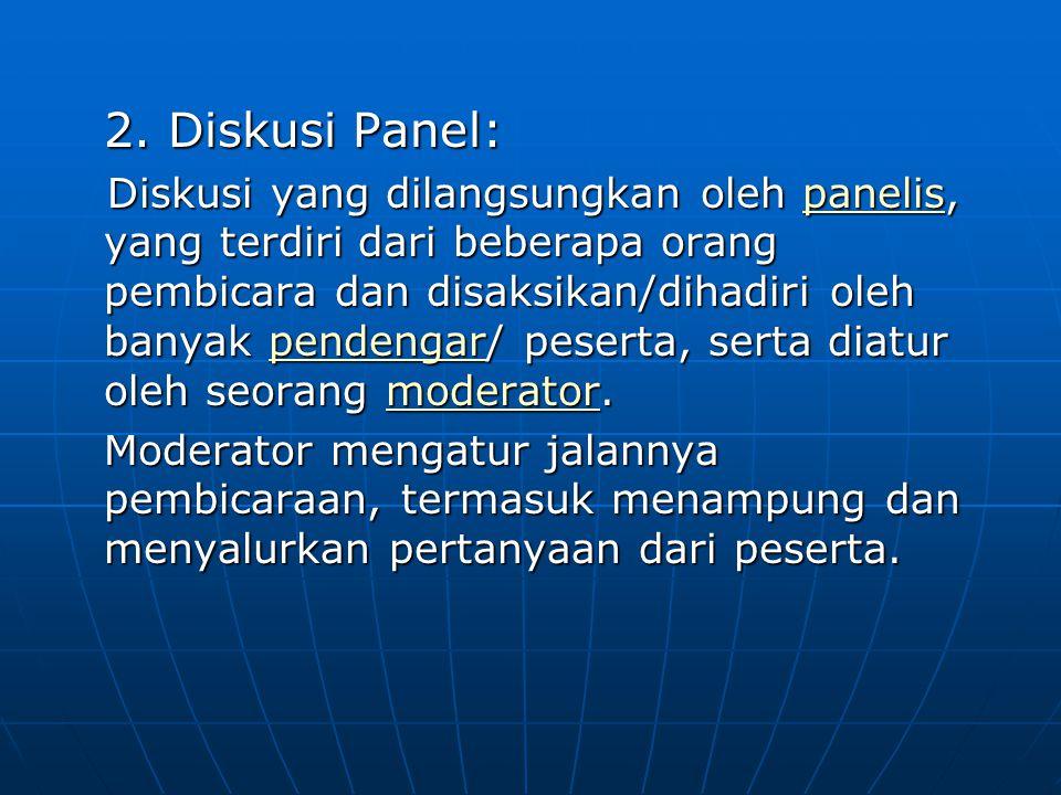 2. Diskusi Panel: Diskusi yang dilangsungkan oleh panelis, yang terdiri dari beberapa orang pembicara dan disaksikan/dihadiri oleh banyak pendengar/ p