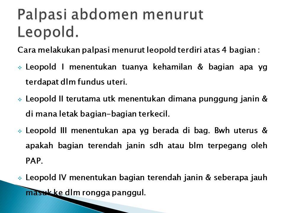 Cara melakukan palpasi menurut leopold terdiri atas 4 bagian :  Leopold I menentukan tuanya kehamilan & bagian apa yg terdapat dlm fundus uteri.  Le