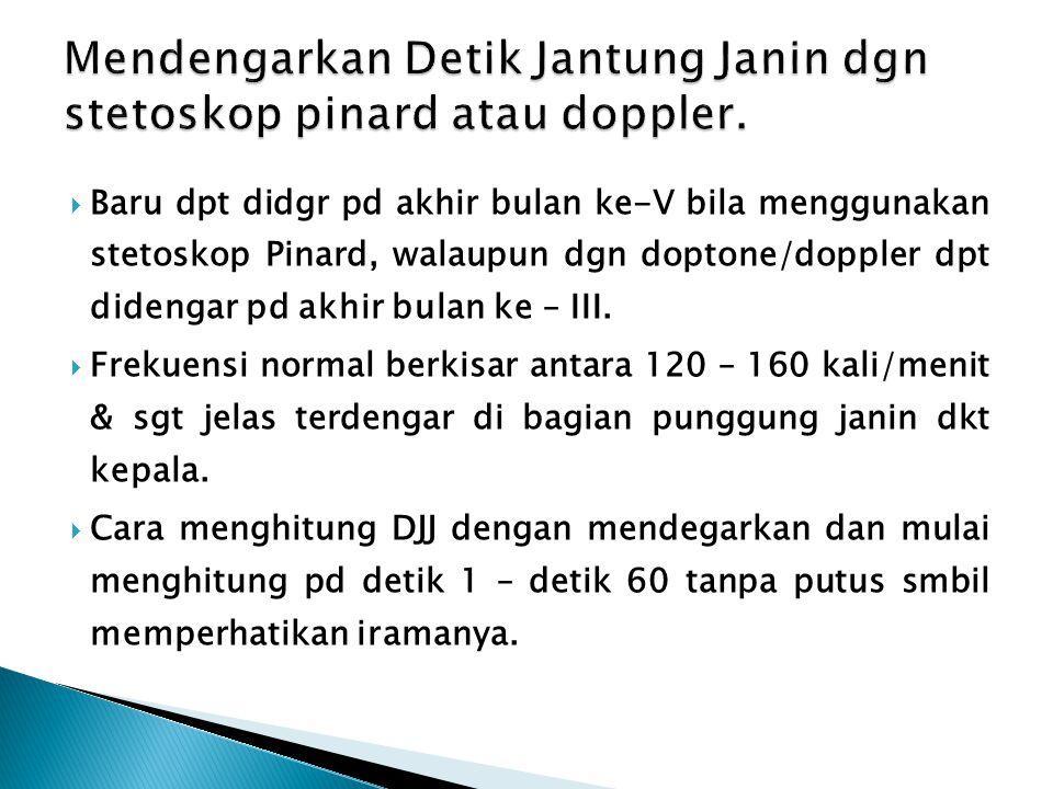  Baru dpt didgr pd akhir bulan ke-V bila menggunakan stetoskop Pinard, walaupun dgn doptone/doppler dpt didengar pd akhir bulan ke – III.  Frekuensi