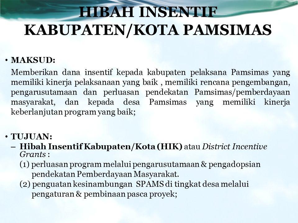 HIBAH INSENTIF KABUPATEN/KOTA PAMSIMAS MAKSUD: Memberikan dana insentif kepada kabupaten pelaksana Pamsimas yang memiliki kinerja pelaksanaan yang baik, memiliki rencana pengembangan, pengarusutamaan dan perluasan pendekatan Pamsimas/pemberdayaan masyarakat, dan kepada desa Pamsimas yang memiliki kinerja keberlanjutan program yang baik; TUJUAN: – Hibah Insentif Kabupaten/Kota (HIK) atau District Incentive Grants : (1) perluasan program melalui pengarusutamaan & pengadopsian pendekatan Pemberdayaan Masyarakat.