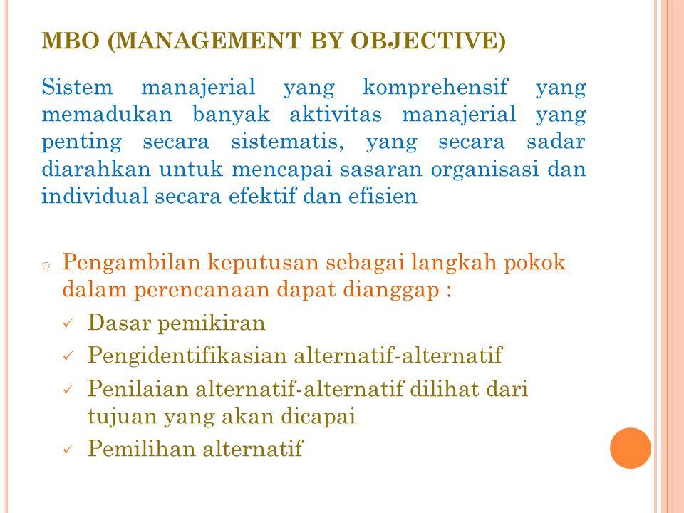 MBO (MANAGEMENT BY OBJECTIVE) Sistem manajerial yang komprehensif yang memadukan banyak aktivitas manajerial yang penting secara sistematis, yang secara sadar diarahkan untuk mencapai sasaran organisasi dan individual secara efektif dan efisien o Pengambilan keputusan sebagai langkah pokok dalam perencanaan dapat dianggap : Dasar pemikiran Pengidentifikasian alternatif-alternatif Penilaian alternatif-alternatif dilihat dari tujuan yang akan dicapai Pemilihan alternatif