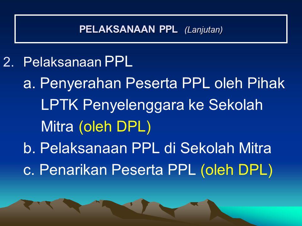 PELAKSANAAN PPL (Lanjutan) 2.Pelaksanaan PPL a. Penyerahan Peserta PPL oleh Pihak LPTK Penyelenggara ke Sekolah Mitra (oleh DPL) b. Pelaksanaan PPL di