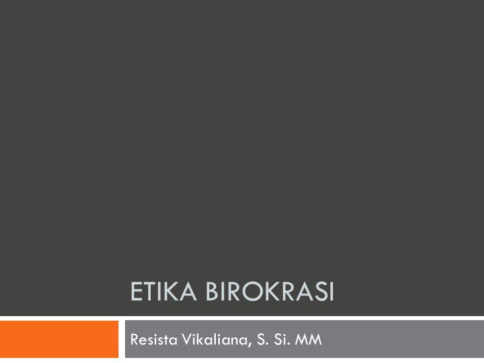 ETIKA BIROKRASI Resista Vikaliana, S. Si. MM