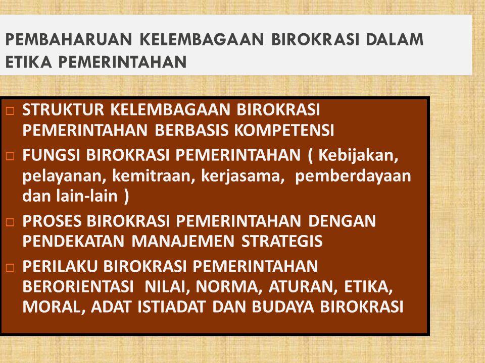 PEMBAHARUAN KELEMBAGAAN BIROKRASI DALAM ETIKA PEMERINTAHAN  STRUKTUR KELEMBAGAAN BIROKRASI PEMERINTAHAN BERBASIS KOMPETENSI  FUNGSI BIROKRASI PEMERINTAHAN ( Kebijakan, pelayanan, kemitraan, kerjasama, pemberdayaan dan lain-lain )  PROSES BIROKRASI PEMERINTAHAN DENGAN PENDEKATAN MANAJEMEN STRATEGIS  PERILAKU BIROKRASI PEMERINTAHAN BERORIENTASI NILAI, NORMA, ATURAN, ETIKA, MORAL, ADAT ISTIADAT DAN BUDAYA BIROKRASI