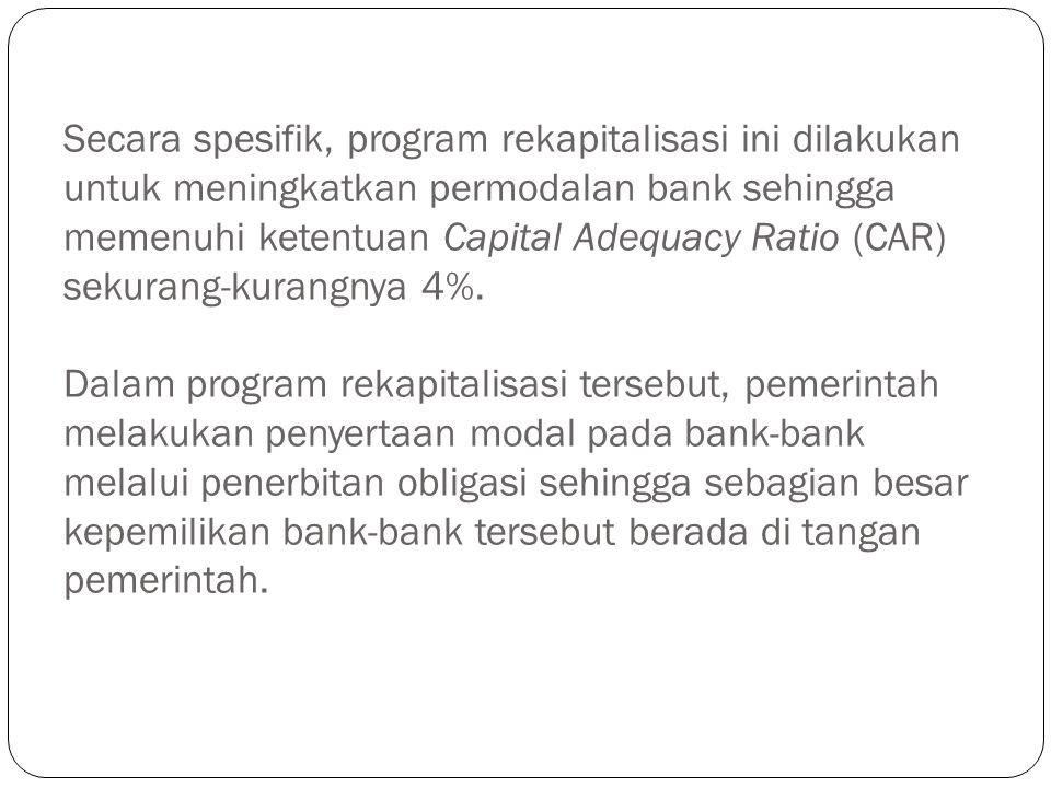 Secara spesifik, program rekapitalisasi ini dilakukan untuk meningkatkan permodalan bank sehingga memenuhi ketentuan Capital Adequacy Ratio (CAR) seku