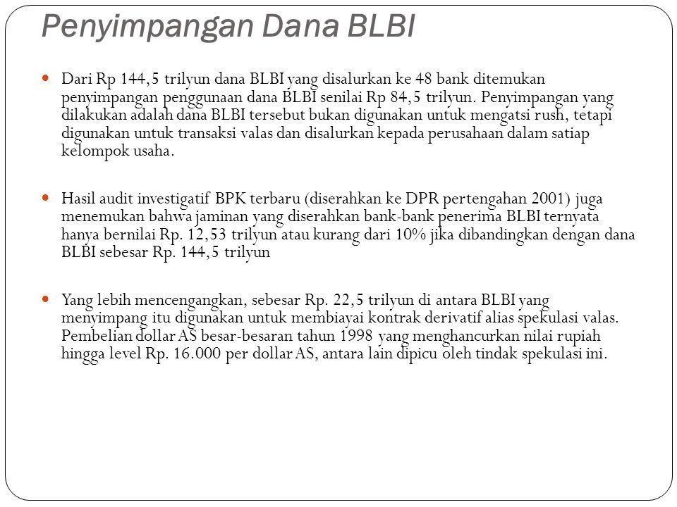 Penyimpangan Dana BLBI Dari Rp 144,5 trilyun dana BLBI yang disalurkan ke 48 bank ditemukan penyimpangan penggunaan dana BLBI senilai Rp 84,5 trilyun.