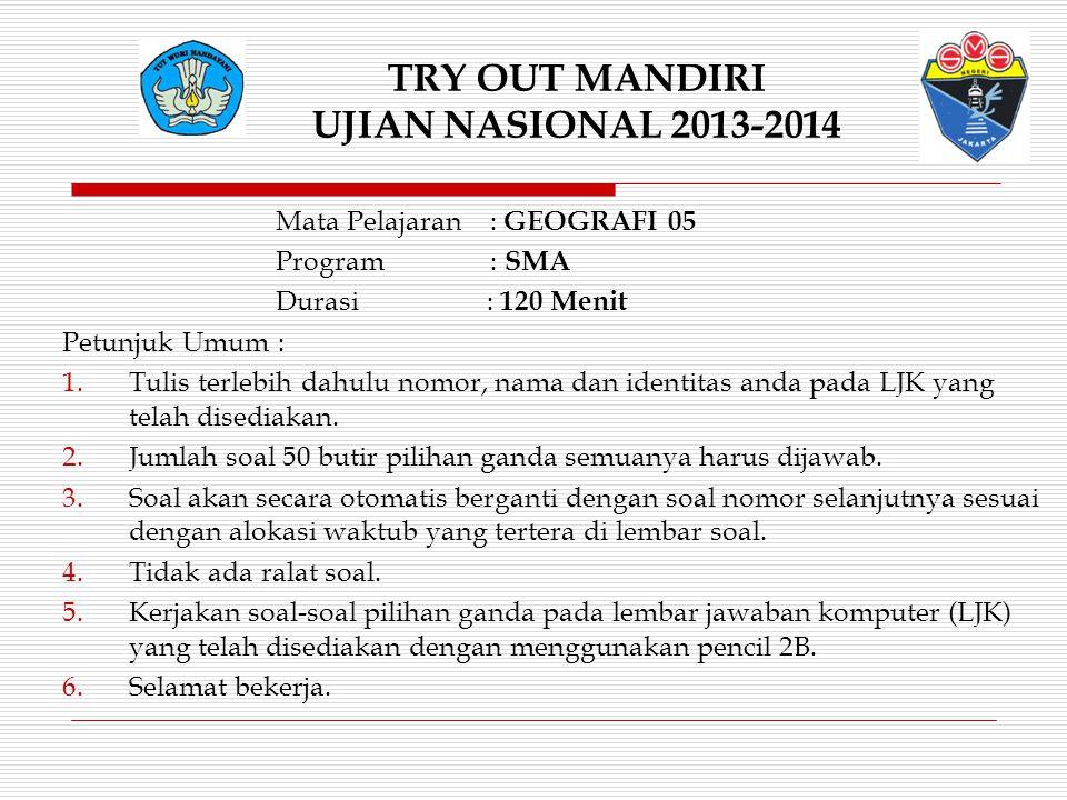 TRY OUT MANDIRI UJIAN NASIONAL 2013-2014 Mata Pelajaran : GEOGRAFI 05 Program : SMA Durasi : 120 Menit Petunjuk Umum : 1.Tulis terlebih dahulu nomor,