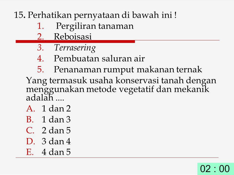 15. Perhatikan pernyataan di bawah ini ! 1. Pergiliran tanaman 2. Reboisasi 3. Terrasering 4. Pembuatan saluran air 5. Penanaman rumput makanan ternak
