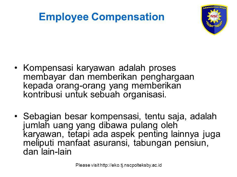 Please visit http://eko.tj.nscpolteksby.ac.id Employee Compensation Kompensasi karyawan adalah proses membayar dan memberikan penghargaan kepada orang-orang yang memberikan kontribusi untuk sebuah organisasi.