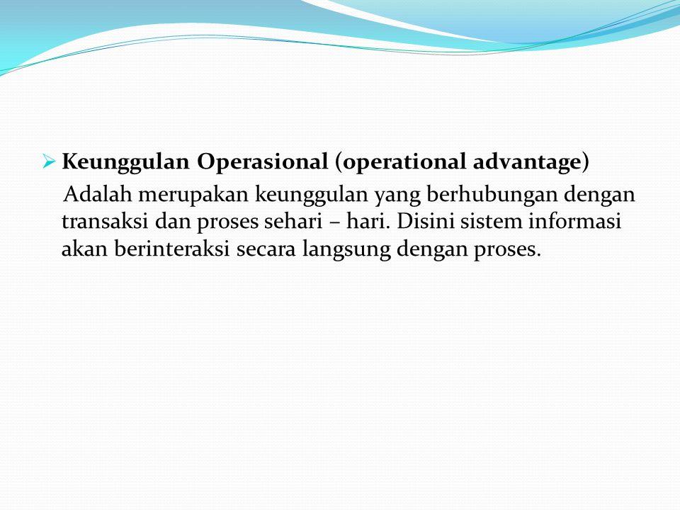  Keunggulan Operasional (operational advantage) Adalah merupakan keunggulan yang berhubungan dengan transaksi dan proses sehari – hari.