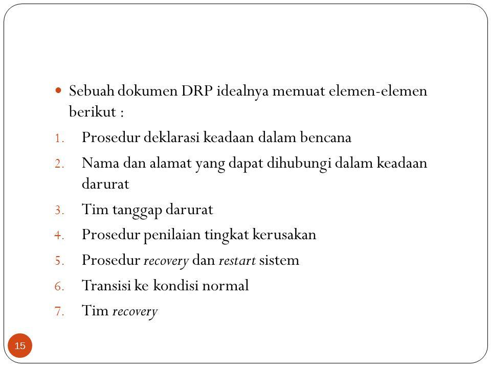 Sebuah dokumen DRP idealnya memuat elemen-elemen berikut : 1. Prosedur deklarasi keadaan dalam bencana 2. Nama dan alamat yang dapat dihubungi dalam k