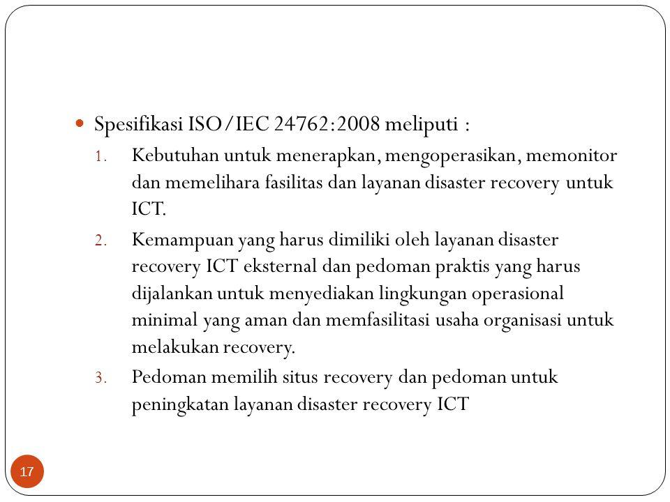 Spesifikasi ISO/IEC 24762:2008 meliputi : 1. Kebutuhan untuk menerapkan, mengoperasikan, memonitor dan memelihara fasilitas dan layanan disaster recov