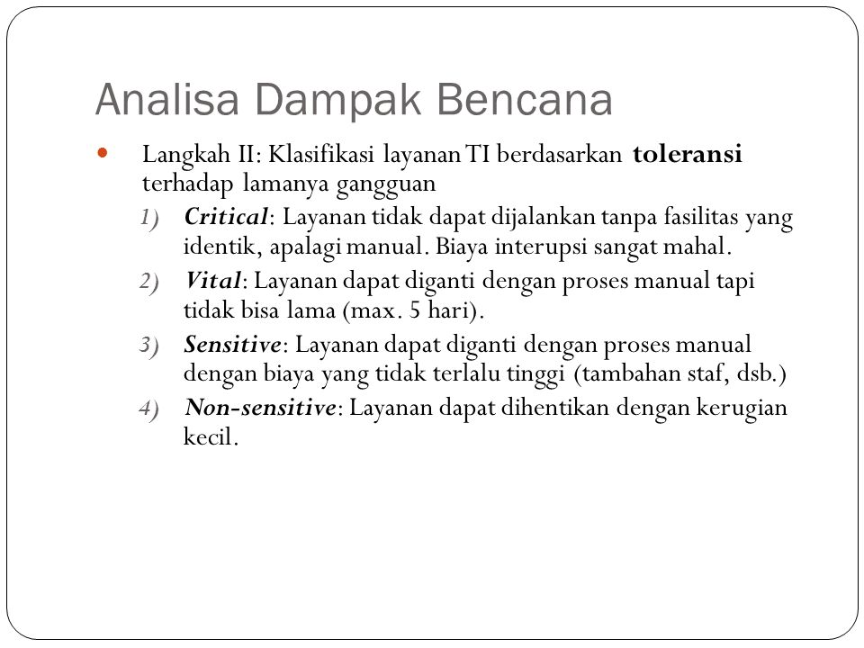Analisa Dampak Bencana 31 Langkah II: Klasifikasi layanan TI berdasarkan toleransi terhadap lamanya gangguan 1) Critical: Layanan tidak dapat dijalank