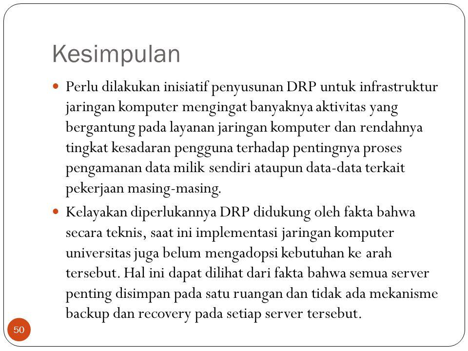 Kesimpulan Perlu dilakukan inisiatif penyusunan DRP untuk infrastruktur jaringan komputer mengingat banyaknya aktivitas yang bergantung pada layanan j