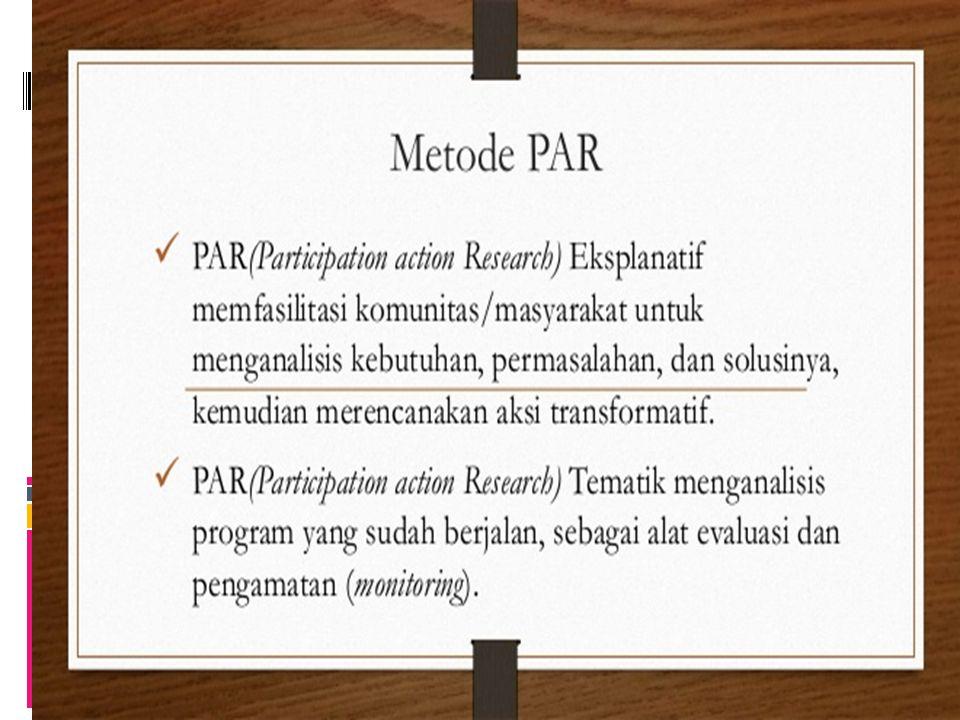 Metode Participatory Action Research (PAR) Teoritisasi dalam PAR dimulai dengan pengungkapan- pengungkapan dan penguraian secara rasional dan kritis terhadap praktek-praktek sosial mereka.