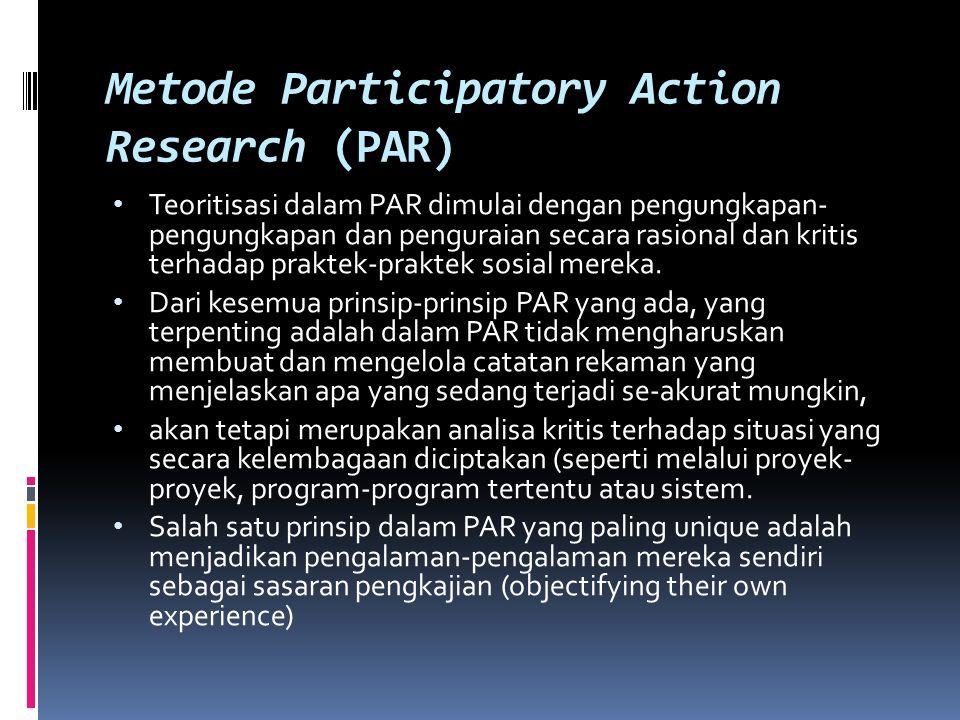 Metode Participatory Action Research (PAR) Teoritisasi dalam PAR dimulai dengan pengungkapan- pengungkapan dan penguraian secara rasional dan kritis t