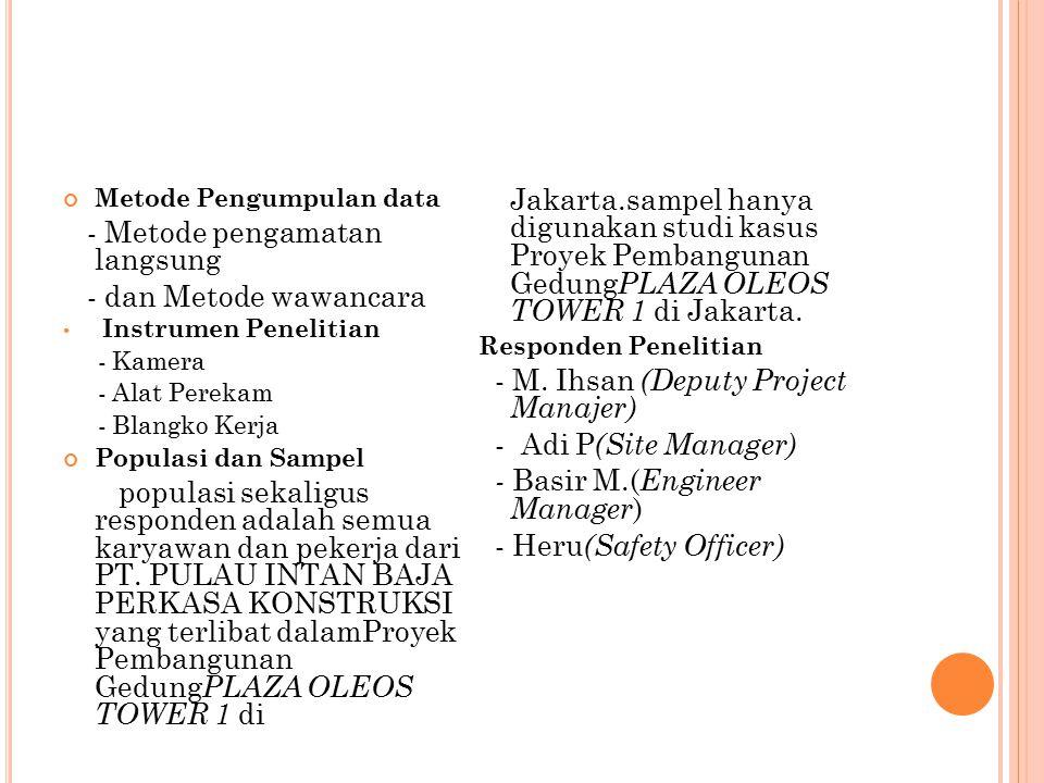 Teknik Analisis Data Data-data yang telah diperoleh dari pengamatan secara langsung yang di terapkan dalam proyek dan wawancara dengan orang yang ahli atau yang mengerti tentang Sistem K3 di dalam pelaksanaan proyek pembangunan gedung KANTOR PLAZA OLEOS TOWER 1 di Jakarta, kemudian data tersebut diolah dan di prosentasekan dengan cara membandingkannya dengan buku-buku pedoman yang telah menjadi landasan peneliti.