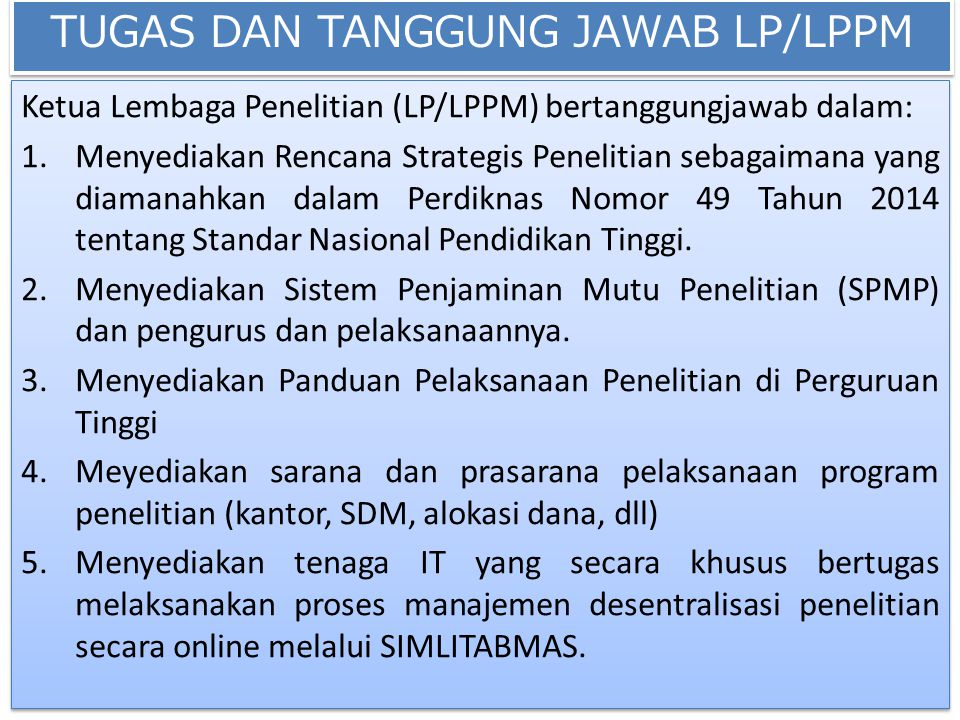 TUGAS DAN TANGGUNG JAWAB LP/LPPM Ketua Lembaga Penelitian (LP/LPPM) bertanggungjawab dalam: 1.Menyediakan Rencana Strategis Penelitian sebagaimana yan