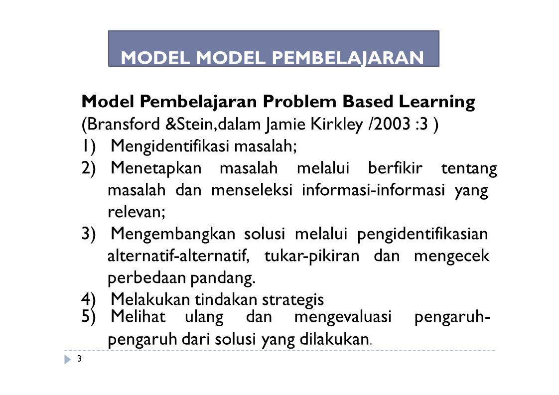 MODEL MODEL PEMBELAJARAN Model Pembelajaran Problem Based Learning (Bransford &Stein,dalam Jamie Kirkley /2003 :3 ) 1) Mengidentifikasi masalah; 2) Me