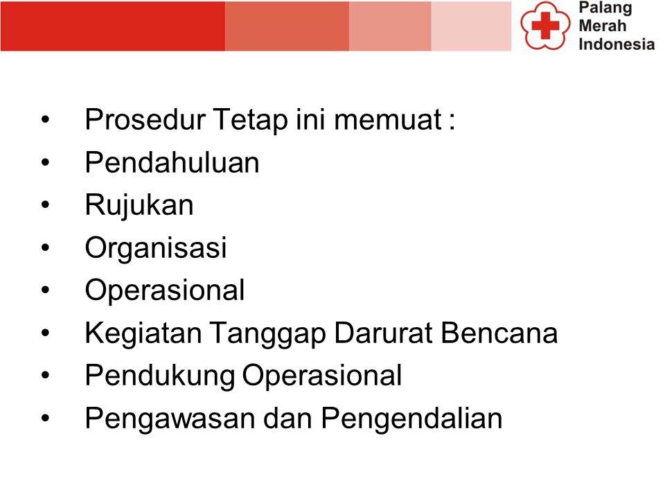 Prosedur Tetap ini memuat : Pendahuluan Rujukan Organisasi Operasional Kegiatan Tanggap Darurat Bencana Pendukung Operasional Pengawasan dan Pengendal