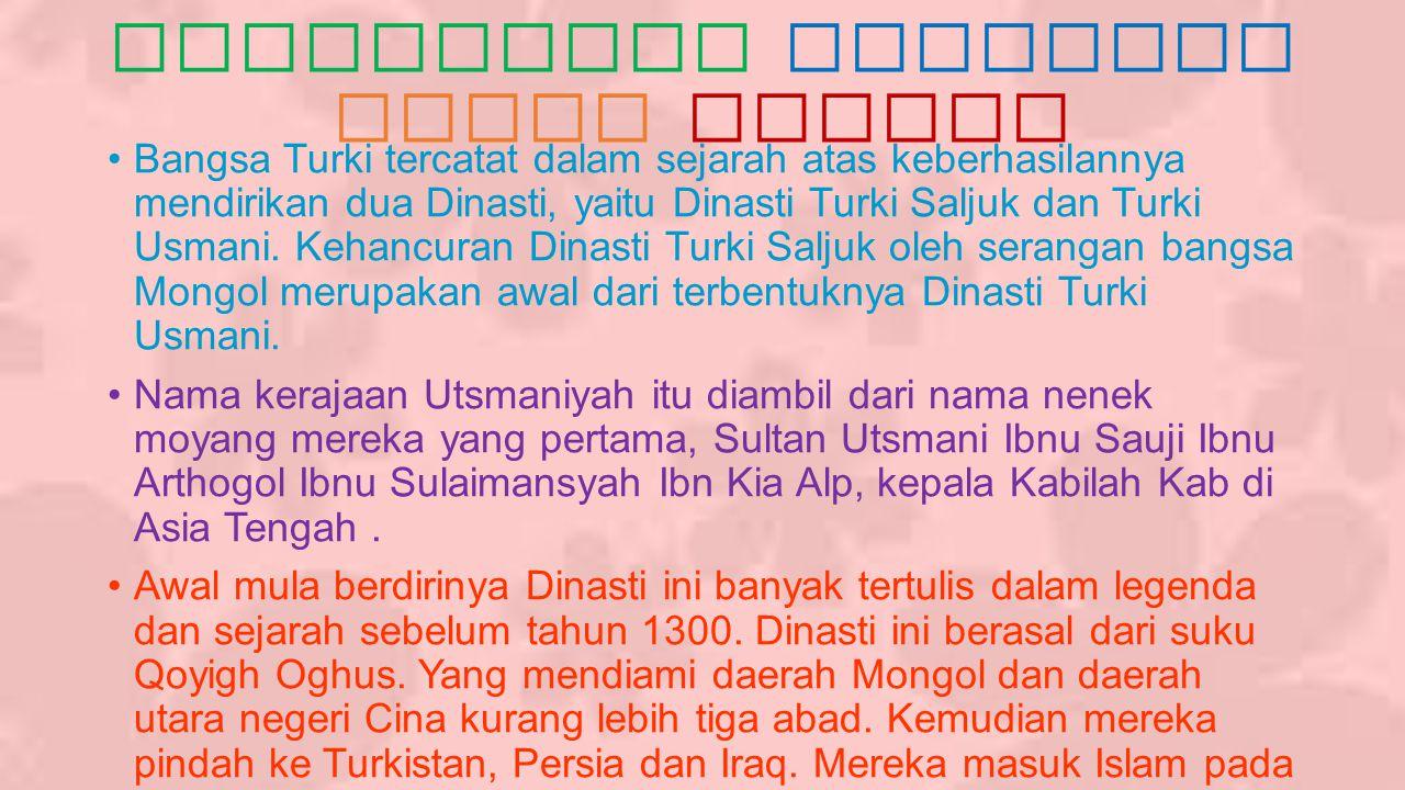 Berdirinya Kerajaan Turki Usmani Bangsa Turki tercatat dalam sejarah atas keberhasilannya mendirikan dua Dinasti, yaitu Dinasti Turki Saljuk dan Turki