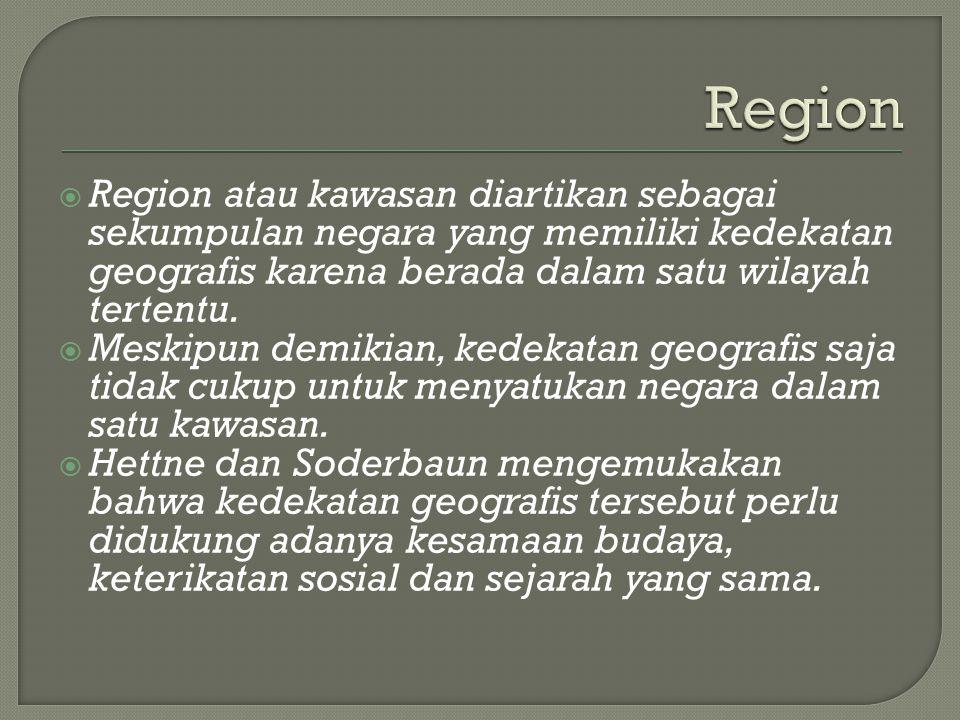  Region atau kawasan diartikan sebagai sekumpulan negara yang memiliki kedekatan geografis karena berada dalam satu wilayah tertentu.  Meskipun demi
