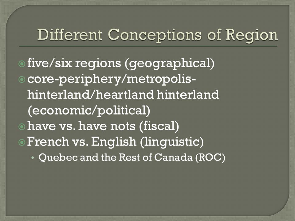  five/six regions (geographical)  core-periphery/metropolis- hinterland/heartland hinterland (economic/political)  have vs.
