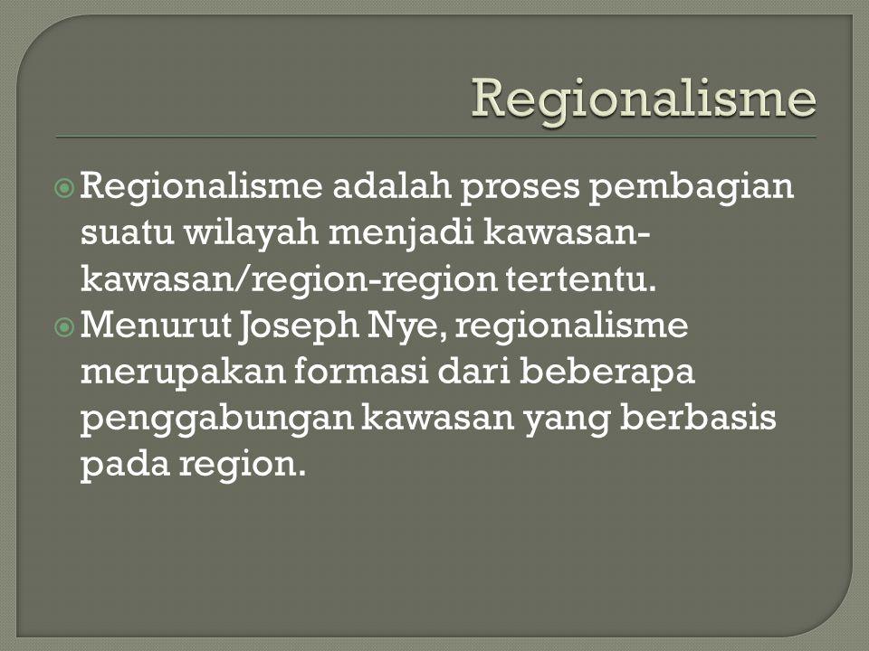  Regionalisme adalah proses pembagian suatu wilayah menjadi kawasan- kawasan/region-region tertentu.  Menurut Joseph Nye, regionalisme merupakan for