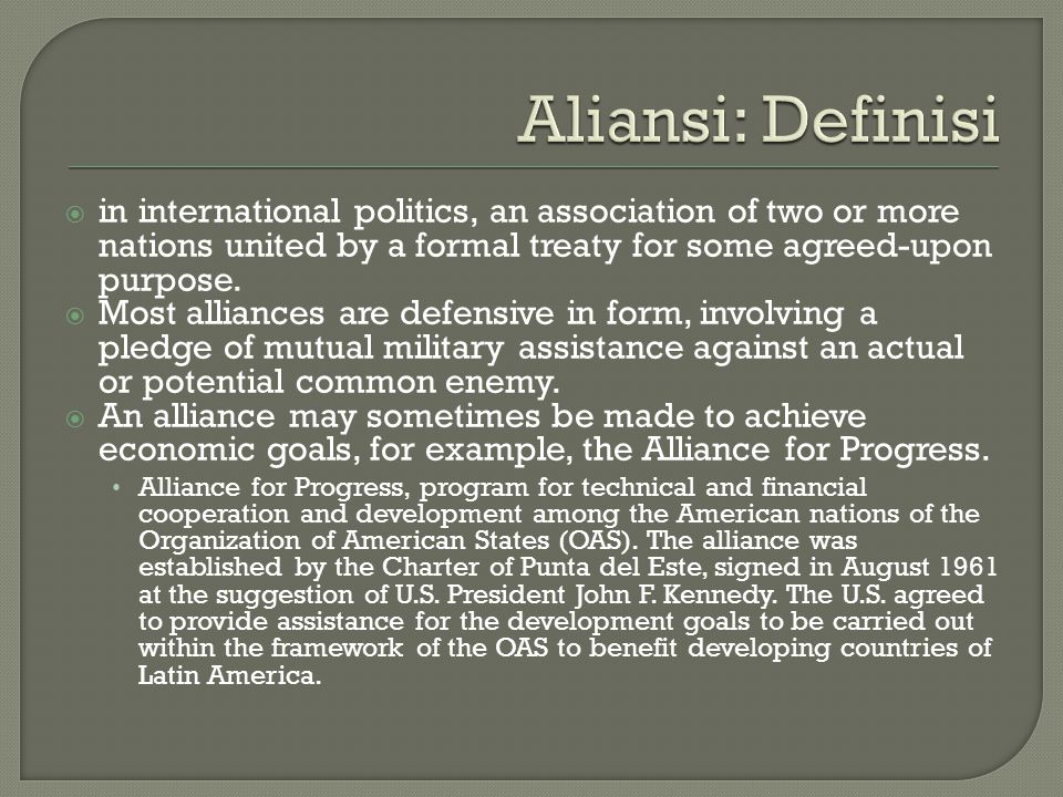  in international politics, an association of two or more nations united by a formal treaty for some agreed-upon purpose.  Most alliances are defens