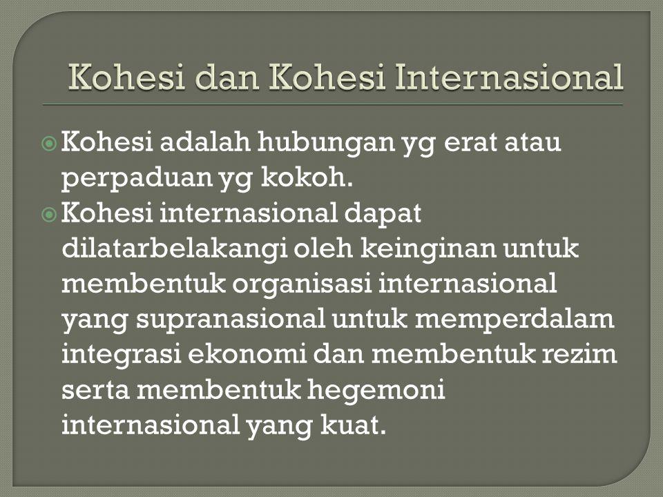  Kohesi adalah hubungan yg erat atau perpaduan yg kokoh.  Kohesi internasional dapat dilatarbelakangi oleh keinginan untuk membentuk organisasi inte